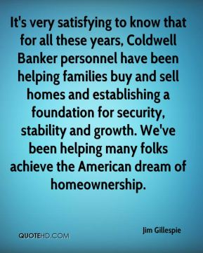 It's very satisfying to know that for all these years, Coldwell Banker personnel have been helping families buy and sell homes and establishing a foundation for security, stability and growth. We've been helping many folks achieve the American dream of homeownership.