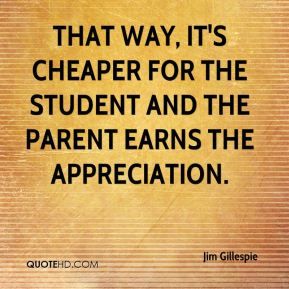 That way, it's cheaper for the student and the parent earns the appreciation.