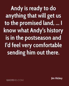 Jim Hickey  - Andy is ready to do anything that will get us to the promised land, ... I know what Andy's history is in the postseason and I'd feel very comfortable sending him out there.