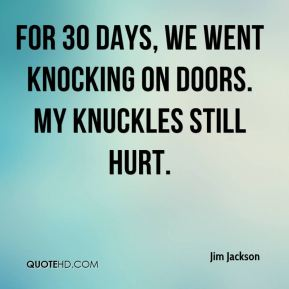 Jim Jackson  - For 30 days, we went knocking on doors. My knuckles still hurt.