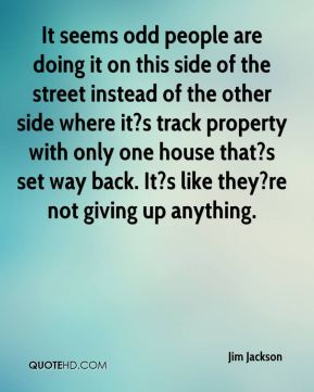 Jim Jackson  - It seems odd people are doing it on this side of the street instead of the other side where it?s track property with only one house that?s set way back. It?s like they?re not giving up anything.