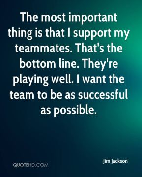 The most important thing is that I support my teammates. That's the bottom line. They're playing well. I want the team to be as successful as possible.