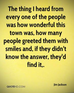 Jim Jackson  - The thing I heard from every one of the people was how wonderful this town was, how many people greeted them with smiles and, if they didn't know the answer, they'd find it.