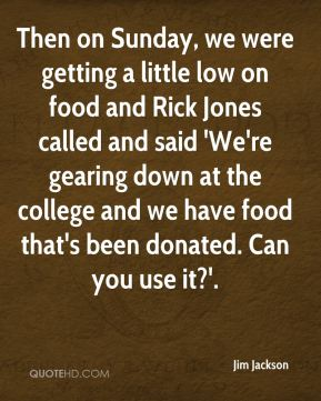 Then on Sunday, we were getting a little low on food and Rick Jones called and said 'We're gearing down at the college and we have food that's been donated. Can you use it?'.