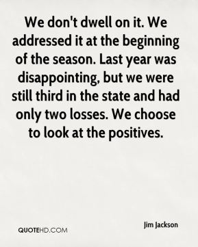 We don't dwell on it. We addressed it at the beginning of the season. Last year was disappointing, but we were still third in the state and had only two losses. We choose to look at the positives.