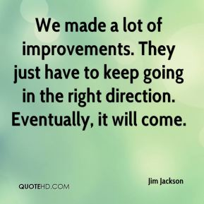 We made a lot of improvements. They just have to keep going in the right direction. Eventually, it will come.