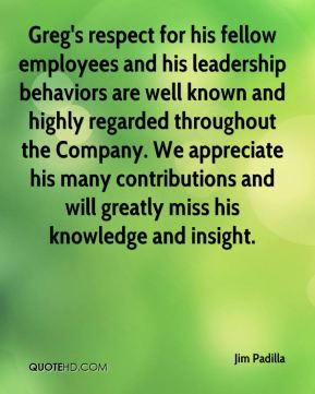 Jim Padilla  - Greg's respect for his fellow employees and his leadership behaviors are well known and highly regarded throughout the Company. We appreciate his many contributions and will greatly miss his knowledge and insight.