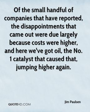 Jim Paulsen  - Of the small handful of companies that have reported, the disappointments that came out were due largely because costs were higher, and here we've got oil, the No. 1 catalyst that caused that, jumping higher again.