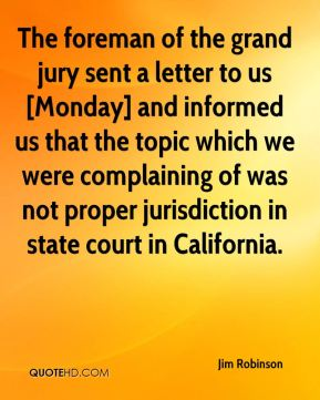 The foreman of the grand jury sent a letter to us [Monday] and informed us that the topic which we were complaining of was not proper jurisdiction in state court in California.