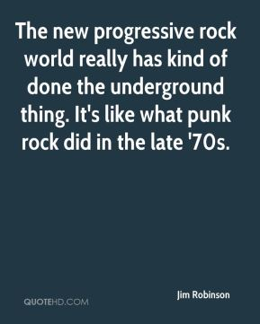Jim Robinson  - The new progressive rock world really has kind of done the underground thing. It's like what punk rock did in the late '70s.