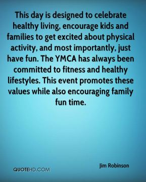 Jim Robinson  - This day is designed to celebrate healthy living, encourage kids and families to get excited about physical activity, and most importantly, just have fun. The YMCA has always been committed to fitness and healthy lifestyles. This event promotes these values while also encouraging family fun time.