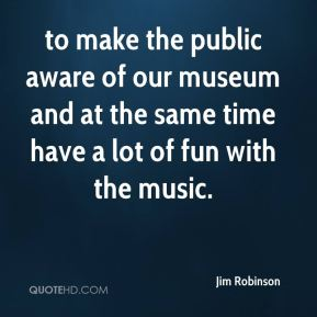 to make the public aware of our museum and at the same time have a lot of fun with the music.