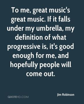 Jim Robinson  - To me, great music's great music. If it falls under my umbrella, my definition of what progressive is, it's good enough for me, and hopefully people will come out.
