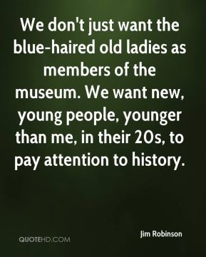 We don't just want the blue-haired old ladies as members of the museum. We want new, young people, younger than me, in their 20s, to pay attention to history.