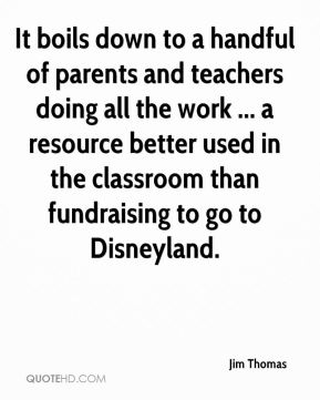 It boils down to a handful of parents and teachers doing all the work ... a resource better used in the classroom than fundraising to go to Disneyland.
