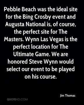 Pebble Beach was the ideal site for the Bing Crosby event and Augusta National is, of course, the perfect site for The Masters. Wynn Las Vegas is the perfect location for The Ultimate Game. We are honored Steve Wynn would select our event to be played on his course.