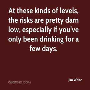 Jim White  - At these kinds of levels, the risks are pretty darn low, especially if you've only been drinking for a few days.