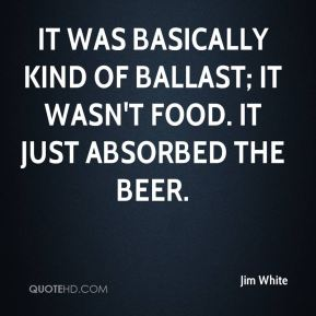 Jim White  - It was basically kind of ballast; it wasn't food. It just absorbed the beer.