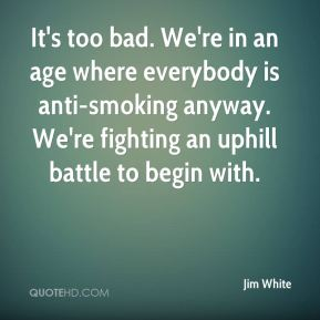 Jim White  - It's too bad. We're in an age where everybody is anti-smoking anyway. We're fighting an uphill battle to begin with.