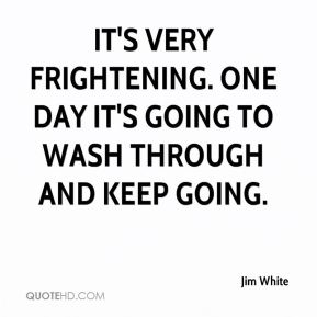 Jim White  - It's very frightening. One day it's going to wash through and keep going.