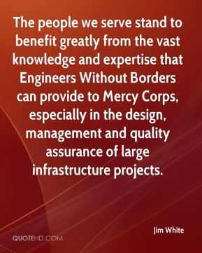 Jim White  - The people we serve stand to benefit greatly from the vast knowledge and expertise that Engineers Without Borders can provide to Mercy Corps, especially in the design, management and quality assurance of large infrastructure projects.