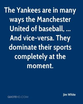 Jim White  - The Yankees are in many ways the Manchester United of baseball, ... And vice-versa. They dominate their sports completely at the moment.