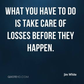 Jim White  - What you have to do is take care of losses before they happen.