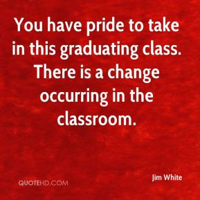 Jim White  - You have pride to take in this graduating class. There is a change occurring in the classroom.