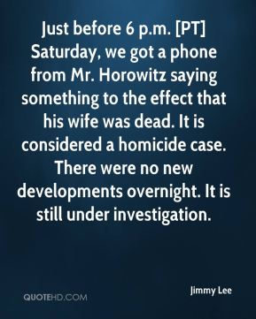 Jimmy Lee  - Just before 6 p.m. [PT] Saturday, we got a phone from Mr. Horowitz saying something to the effect that his wife was dead. It is considered a homicide case. There were no new developments overnight. It is still under investigation.