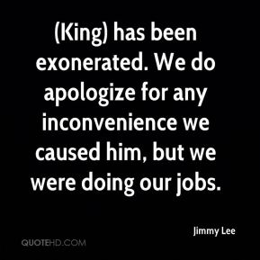 (King) has been exonerated. We do apologize for any inconvenience we caused him, but we were doing our jobs.