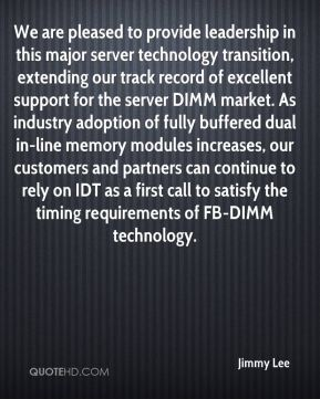 We are pleased to provide leadership in this major server technology transition, extending our track record of excellent support for the server DIMM market. As industry adoption of fully buffered dual in-line memory modules increases, our customers and partners can continue to rely on IDT as a first call to satisfy the timing requirements of FB-DIMM technology.