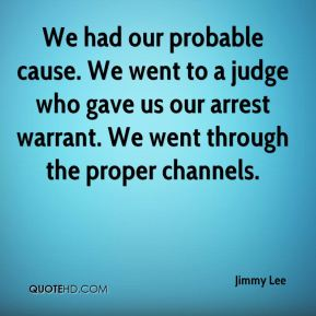 Jimmy Lee  - We had our probable cause. We went to a judge who gave us our arrest warrant. We went through the proper channels.