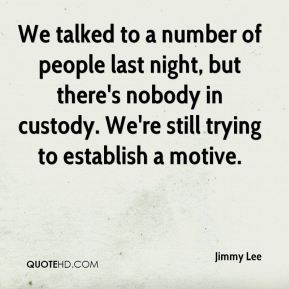 Jimmy Lee  - We talked to a number of people last night, but there's nobody in custody. We're still trying to establish a motive.
