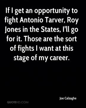 If I get an opportunity to fight Antonio Tarver, Roy Jones in the States, I'll go for it. Those are the sort of fights I want at this stage of my career.
