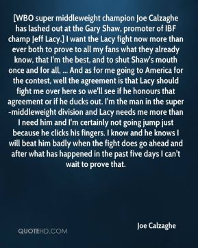 [WBO super middleweight champion Joe Calzaghe has lashed out at the Gary Shaw, promoter of IBF champ Jeff Lacy.] I want the Lacy fight now more than ever both to prove to all my fans what they already know, that I'm the best, and to shut Shaw's mouth once and for all, ... And as for me going to America for the contest, well the agreement is that Lacy should fight me over here so we'll see if he honours that agreement or if he ducks out. I'm the man in the super-middleweight division and Lacy needs me more than I need him and I'm certainly not going jump just because he clicks his fingers. I know and he knows I will beat him badly when the fight does go ahead and after what has happened in the past five days I can't wait to prove that.