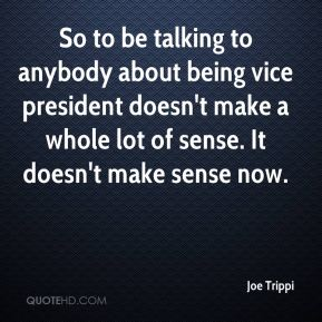 Joe Trippi  - So to be talking to anybody about being vice president doesn't make a whole lot of sense. It doesn't make sense now.