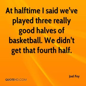 Joel Fey  - At halftime I said we've played three really good halves of basketball. We didn't get that fourth half.