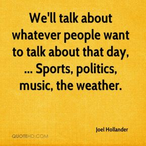 We'll talk about whatever people want to talk about that day, ... Sports, politics, music, the weather.