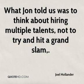 What Jon told us was to think about hiring multiple talents, not to try and hit a grand slam.