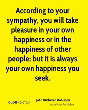 John Buchanan Robinson - According to your sympathy, you will take pleasure in your own happiness or in the happiness of other people; but it is always your own happiness you seek.