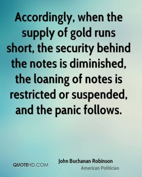 John Buchanan Robinson - Accordingly, when the supply of gold runs short, the security behind the notes is diminished, the loaning of notes is restricted or suspended, and the panic follows.