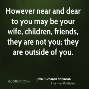 John Buchanan Robinson - However near and dear to you may be your wife, children, friends, they are not you; they are outside of you.