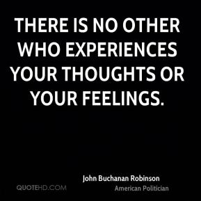 John Buchanan Robinson - There is no other who experiences your thoughts or your feelings.