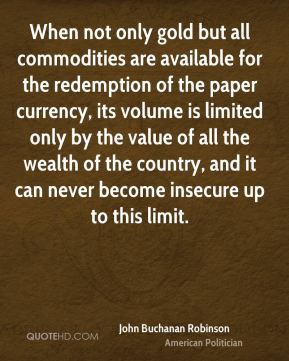 John Buchanan Robinson - When not only gold but all commodities are available for the redemption of the paper currency, its volume is limited only by the value of all the wealth of the country, and it can never become insecure up to this limit.