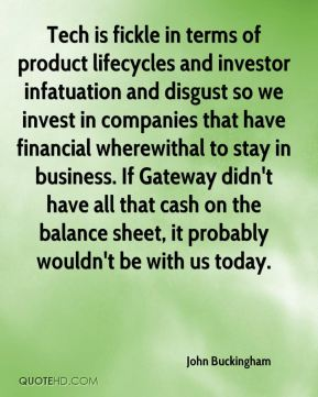 John Buckingham  - Tech is fickle in terms of product lifecycles and investor infatuation and disgust so we invest in companies that have financial wherewithal to stay in business. If Gateway didn't have all that cash on the balance sheet, it probably wouldn't be with us today.