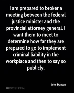 John Duncan  - I am prepared to broker a meeting between the federal justice minister and the provincial attorney general. I want them to meet to determine how far they are prepared to go to implement criminal liability in the workplace and then to say so publicly.