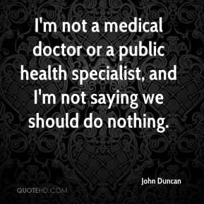 John Duncan  - I'm not a medical doctor or a public health specialist, and I'm not saying we should do nothing.