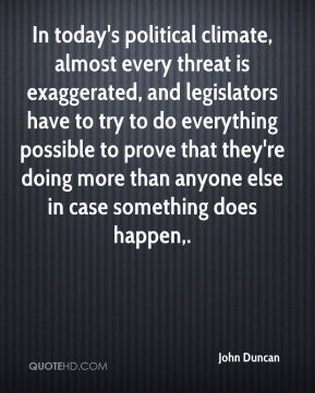 John Duncan  - In today's political climate, almost every threat is exaggerated, and legislators have to try to do everything possible to prove that they're doing more than anyone else in case something does happen.