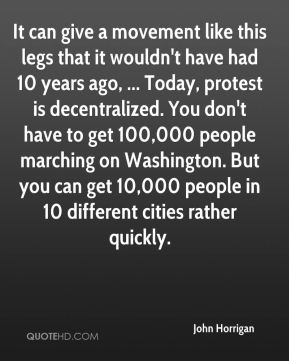 John Horrigan  - It can give a movement like this legs that it wouldn't have had 10 years ago, ... Today, protest is decentralized. You don't have to get 100,000 people marching on Washington. But you can get 10,000 people in 10 different cities rather quickly.