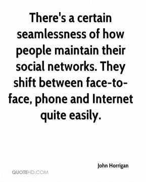 John Horrigan  - There's a certain seamlessness of how people maintain their social networks. They shift between face-to-face, phone and Internet quite easily.